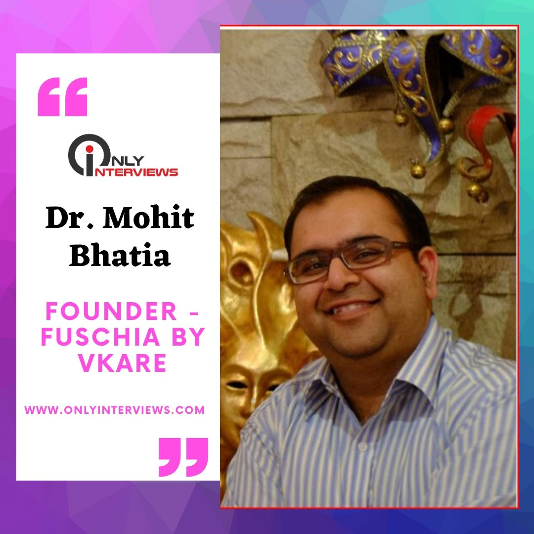 Dr. Mohit Bhatia – Founder Fuschia By Vkare